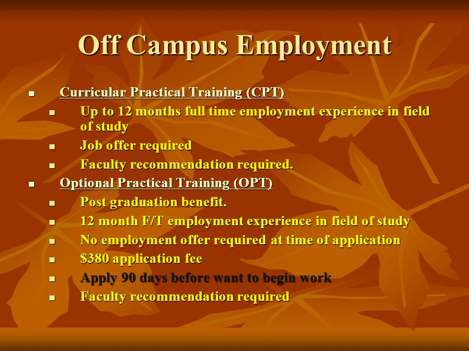 Off Campus Employment Curricular Practical Training (CPT) Curricular Practical Training (CPT) Curricular Practical Training (CPT) Curricular Practical Training (CPT) Up to 12 months full time employment experience in field of study Up to 12 months full time employment experience in field of study Job offer required Job offer required Faculty recommendation required.