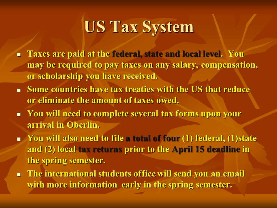US Tax System Taxes are paid at the federal, state and local level.
