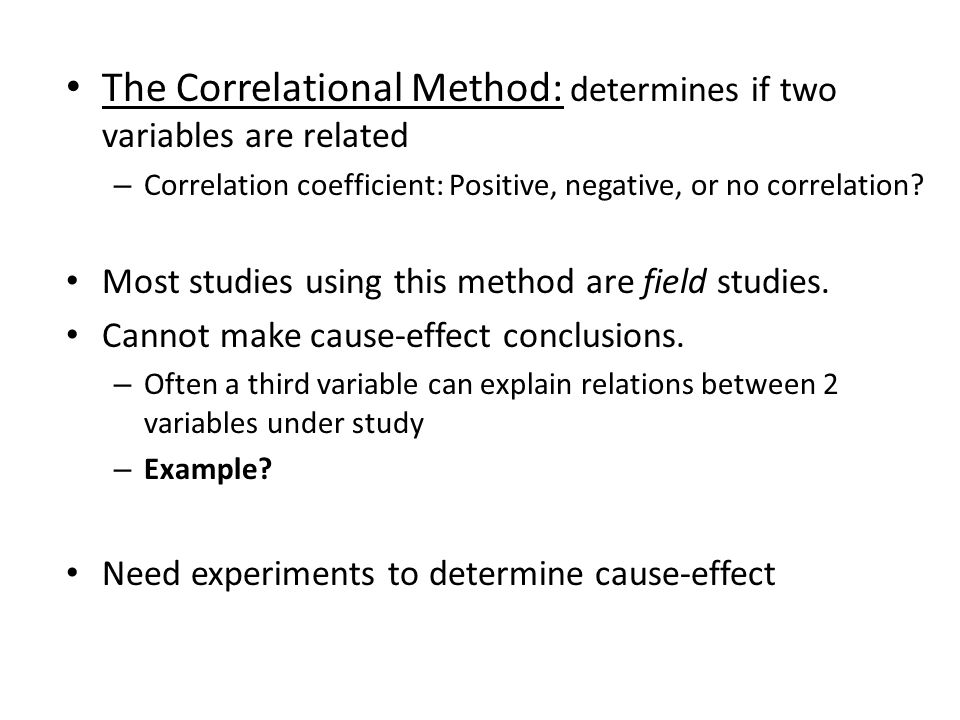 The Correlational Method: determines if two variables are related – Correlation coefficient: Positive, negative, or no correlation.