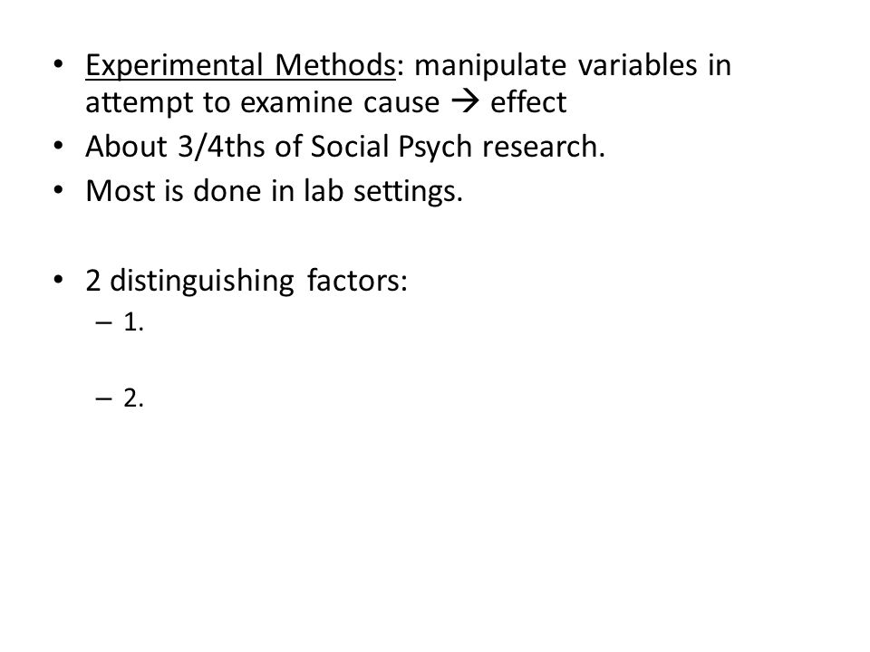Experimental Methods: manipulate variables in attempt to examine cause  effect About 3/4ths of Social Psych research.