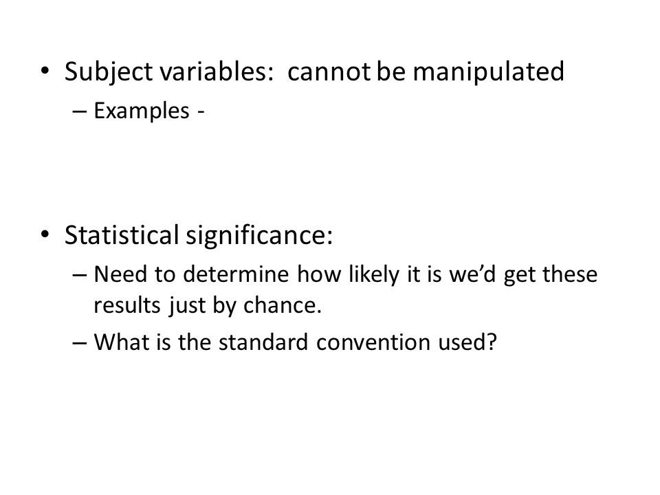 Subject variables: cannot be manipulated – Examples - Statistical significance: – Need to determine how likely it is we'd get these results just by chance.