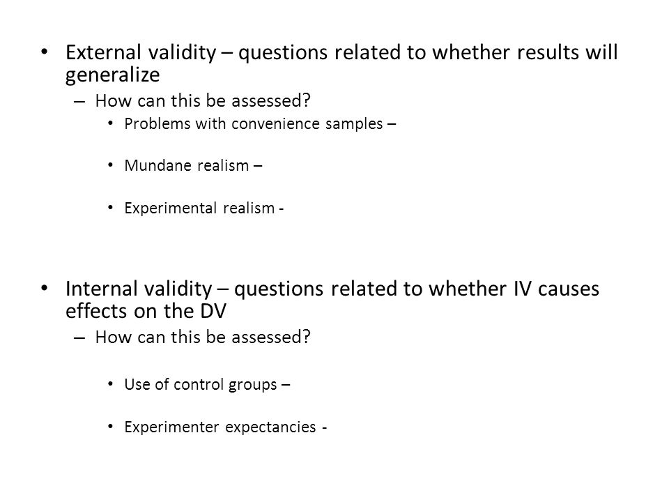 External validity – questions related to whether results will generalize – How can this be assessed.