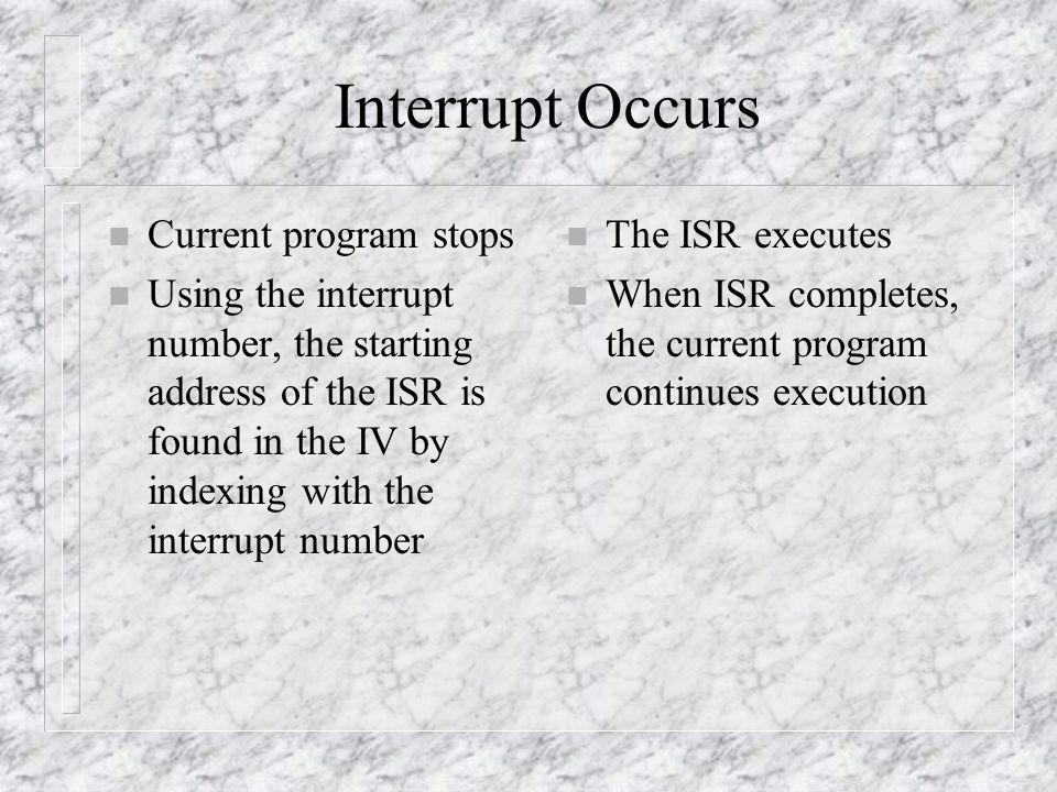 Interrupt Occurs n Current program stops n Using the interrupt number, the starting address of the ISR is found in the IV by indexing with the interrupt number n The ISR executes n When ISR completes, the current program continues execution