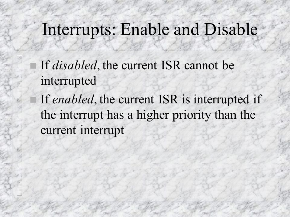 Interrupts: Enable and Disable n If disabled, the current ISR cannot be interrupted n If enabled, the current ISR is interrupted if the interrupt has a higher priority than the current interrupt