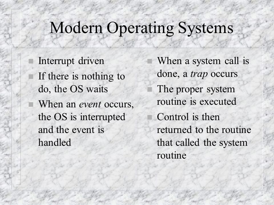 Modern Operating Systems n Interrupt driven n If there is nothing to do, the OS waits n When an event occurs, the OS is interrupted and the event is handled n When a system call is done, a trap occurs n The proper system routine is executed n Control is then returned to the routine that called the system routine