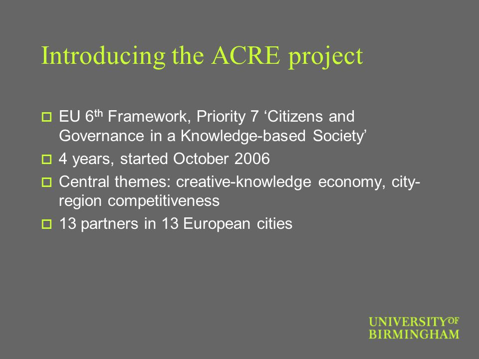 Introducing the ACRE project  EU 6 th Framework, Priority 7 'Citizens and Governance in a Knowledge-based Society'  4 years, started October 2006  Central themes: creative-knowledge economy, city- region competitiveness  13 partners in 13 European cities