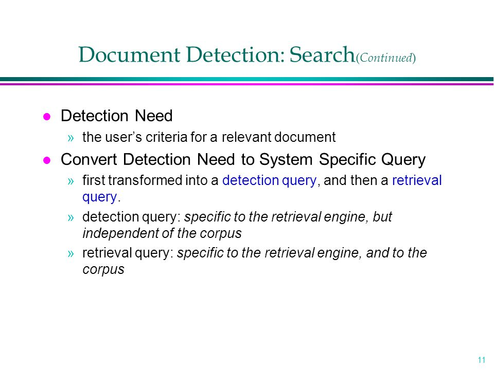 11 Document Detection: Search ( Continued ) l Detection Need »the user's criteria for a relevant document l Convert Detection Need to System Specific Query »first transformed into a detection query, and then a retrieval query.