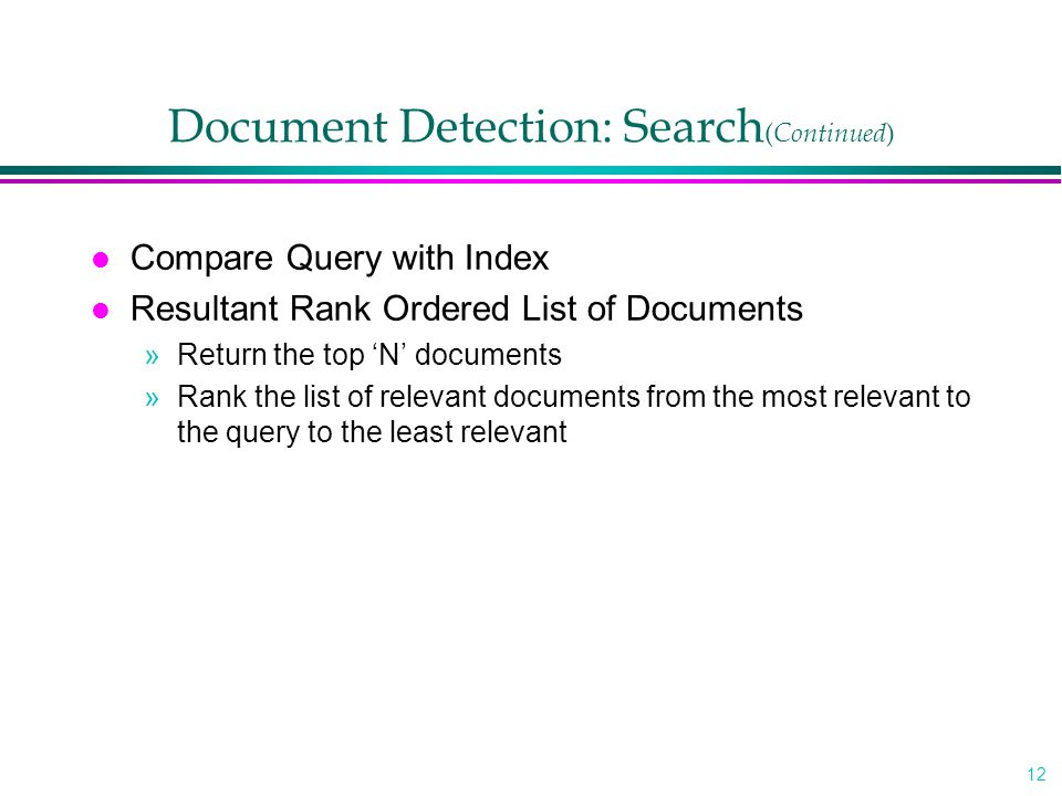 12 Document Detection: Search ( Continued ) l Compare Query with Index l Resultant Rank Ordered List of Documents »Return the top 'N' documents »Rank the list of relevant documents from the most relevant to the query to the least relevant