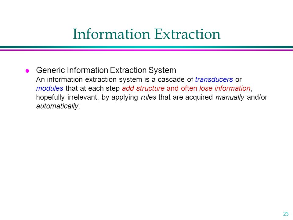 23 Information Extraction l Generic Information Extraction System An information extraction system is a cascade of transducers or modules that at each step add structure and often lose information, hopefully irrelevant, by applying rules that are acquired manually and/or automatically.