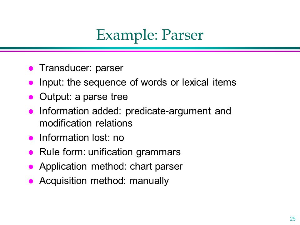 25 Example: Parser l Transducer: parser l Input: the sequence of words or lexical items l Output: a parse tree l Information added: predicate-argument and modification relations l Information lost: no l Rule form: unification grammars l Application method: chart parser l Acquisition method: manually