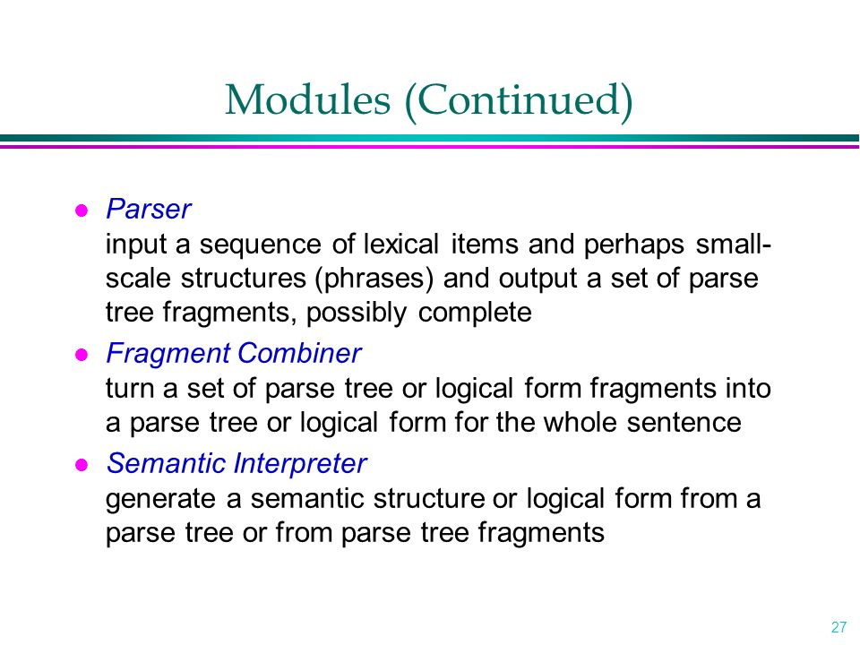 27 Modules (Continued) l Parser input a sequence of lexical items and perhaps small- scale structures (phrases) and output a set of parse tree fragments, possibly complete l Fragment Combiner turn a set of parse tree or logical form fragments into a parse tree or logical form for the whole sentence l Semantic Interpreter generate a semantic structure or logical form from a parse tree or from parse tree fragments