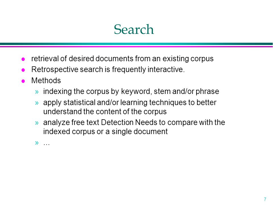 7 Search l retrieval of desired documents from an existing corpus l Retrospective search is frequently interactive.