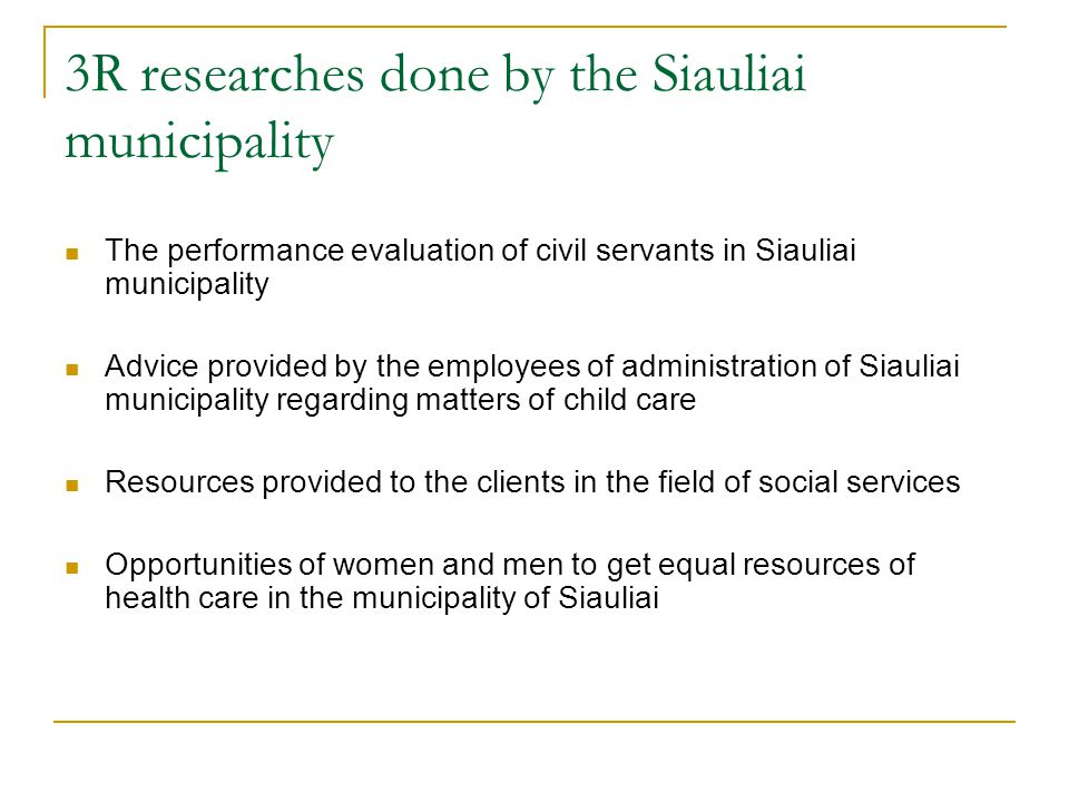 3R researches done by the Siauliai municipality The performance evaluation of civil servants in Siauliai municipality Advice provided by the employees of administration of Siauliai municipality regarding matters of child care Resources provided to the clients in the field of social services Opportunities of women and men to get equal resources of health care in the municipality of Siauliai