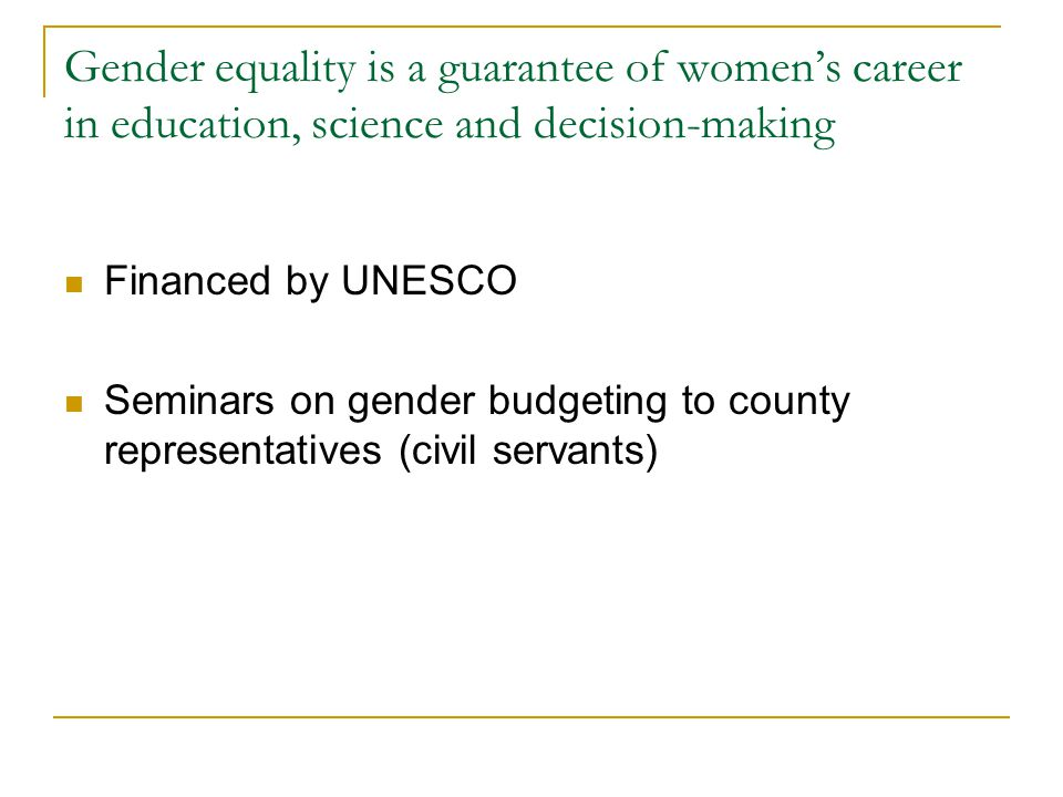 Gender equality is a guarantee of women's career in education, science and decision-making Financed by UNESCO Seminars on gender budgeting to county representatives (civil servants)