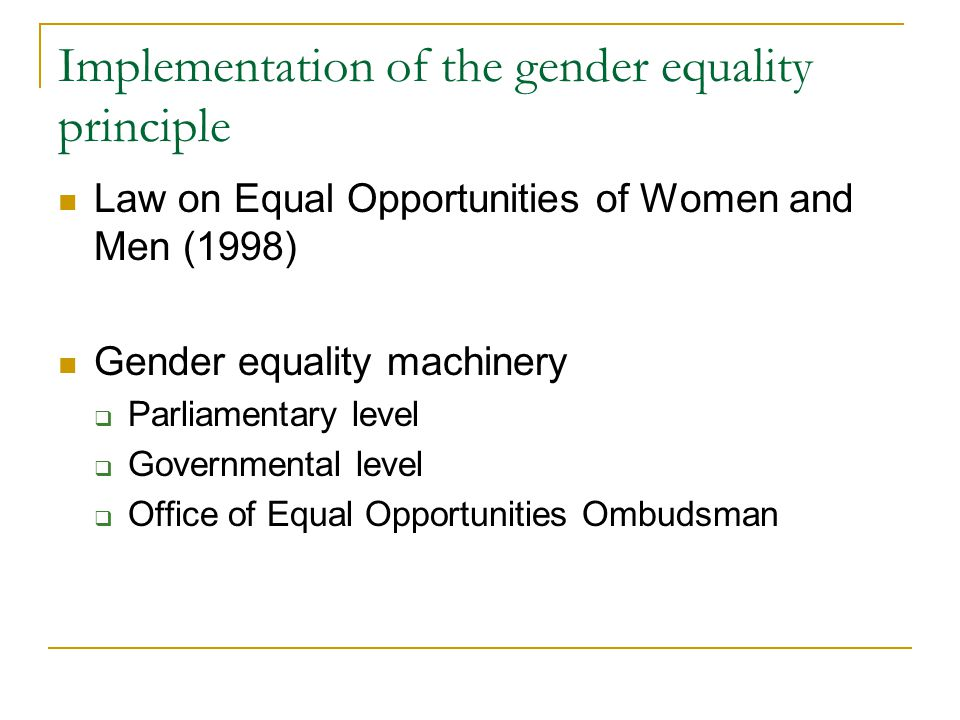 Implementation of the gender equality principle Law on Equal Opportunities of Women and Men (1998) Gender equality machinery  Parliamentary level  Governmental level  Office of Equal Opportunities Ombudsman