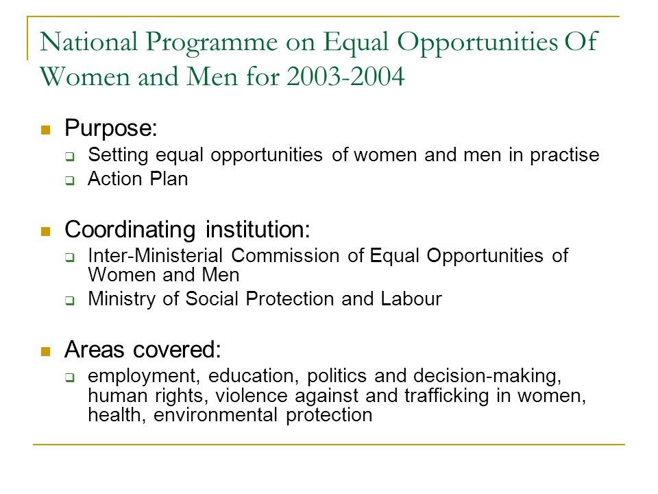 National Programme on Equal Opportunities Of Women and Men for Purpose:  Setting equal opportunities of women and men in practise  Action Plan Coordinating institution:  Inter-Ministerial Commission of Equal Opportunities of Women and Men  Ministry of Social Protection and Labour Areas covered:  employment, education, politics and decision-making, human rights, violence against and trafficking in women, health, environmental protection