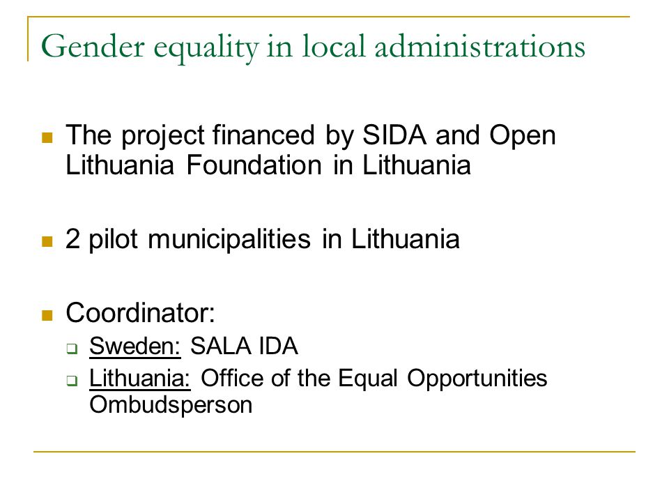 Gender equality in local administrations The project financed by SIDA and Open Lithuania Foundation in Lithuania 2 pilot municipalities in Lithuania Coordinator:  Sweden: SALA IDA  Lithuania: Office of the Equal Opportunities Ombudsperson