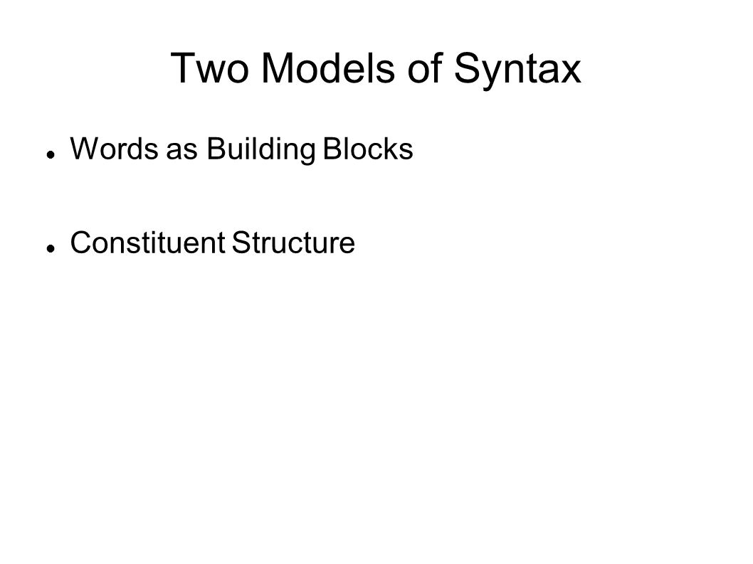 Two Models of Syntax Words as Building Blocks Constituent Structure