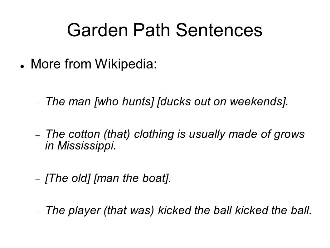 Garden Path Sentences More from Wikipedia:  The man [who hunts] [ducks out on weekends].