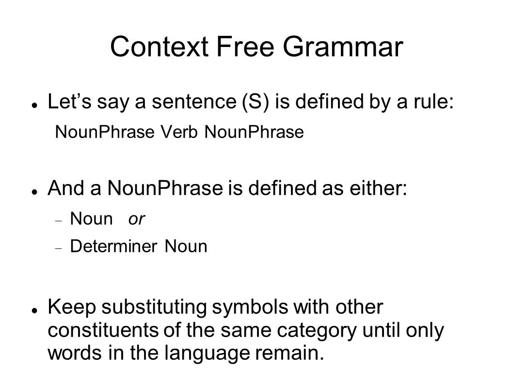 Context Free Grammar Let's say a sentence (S) is defined by a rule: NounPhrase Verb NounPhrase And a NounPhrase is defined as either:  Noun or  Determiner Noun Keep substituting symbols with other constituents of the same category until only words in the language remain.