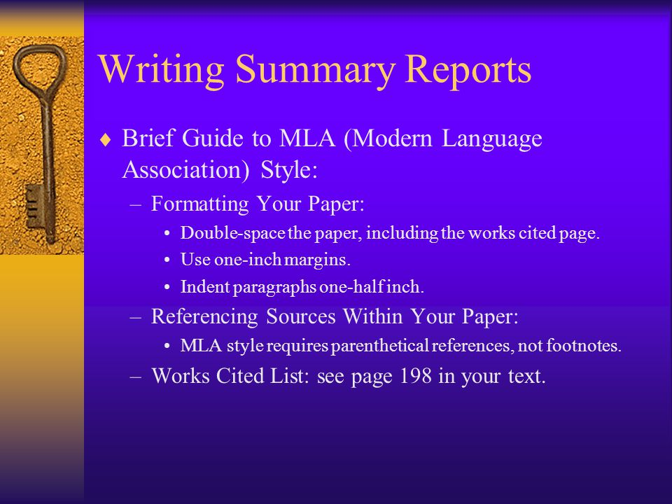 Writing Summary Reports  Brief Guide to MLA (Modern Language Association) Style: –Formatting Your Paper: Double-space the paper, including the works cited page.