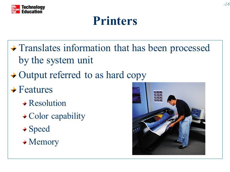 -16 Printers Translates information that has been processed by the system unit Output referred to as hard copy Features Resolution Color capability Speed Memory