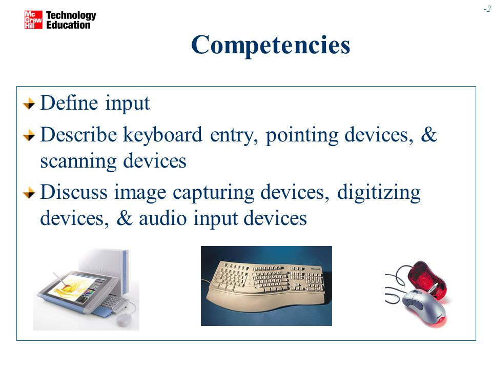 -2 Competencies Define input Describe keyboard entry, pointing devices, & scanning devices Discuss image capturing devices, digitizing devices, & audio input devices