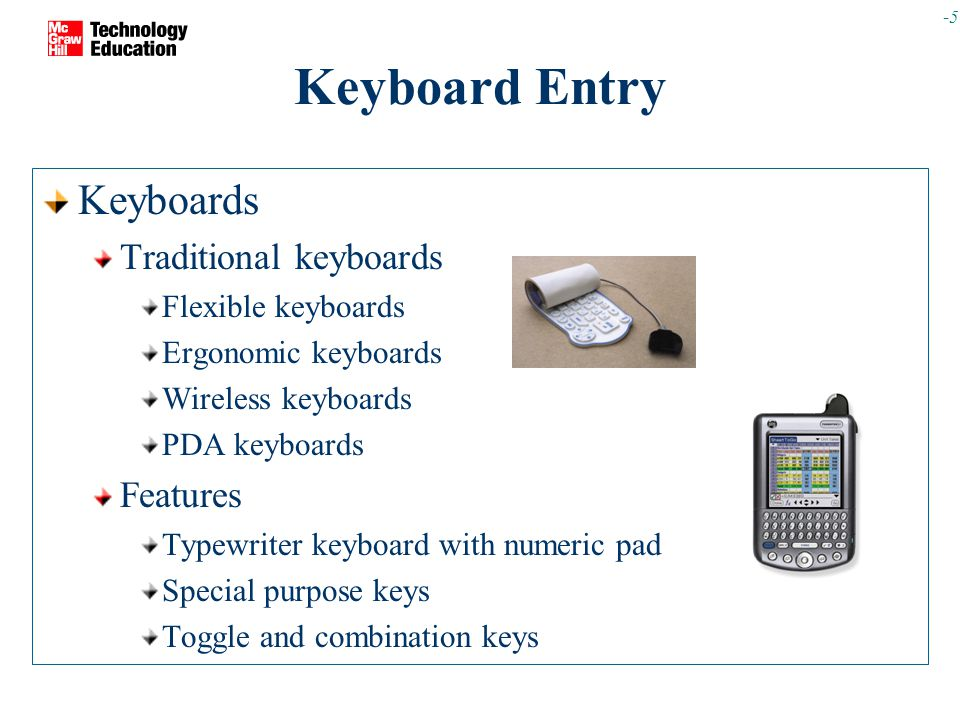 -5 Keyboard Entry Keyboards Traditional keyboards Flexible keyboards Ergonomic keyboards Wireless keyboards PDA keyboards Features Typewriter keyboard with numeric pad Special purpose keys Toggle and combination keys