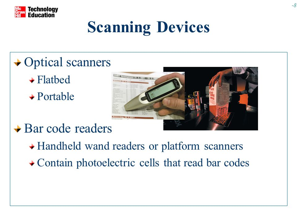 -8 Scanning Devices Optical scanners Flatbed Portable Bar code readers Handheld wand readers or platform scanners Contain photoelectric cells that read bar codes