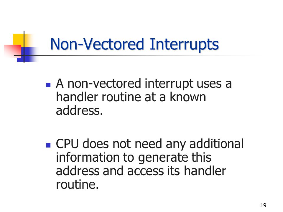 18 Vectored Interrupts Vectored interrupts supply the CPU with information, the interrupt vector, which is used to generate the address of the handler routine for the interrupt.