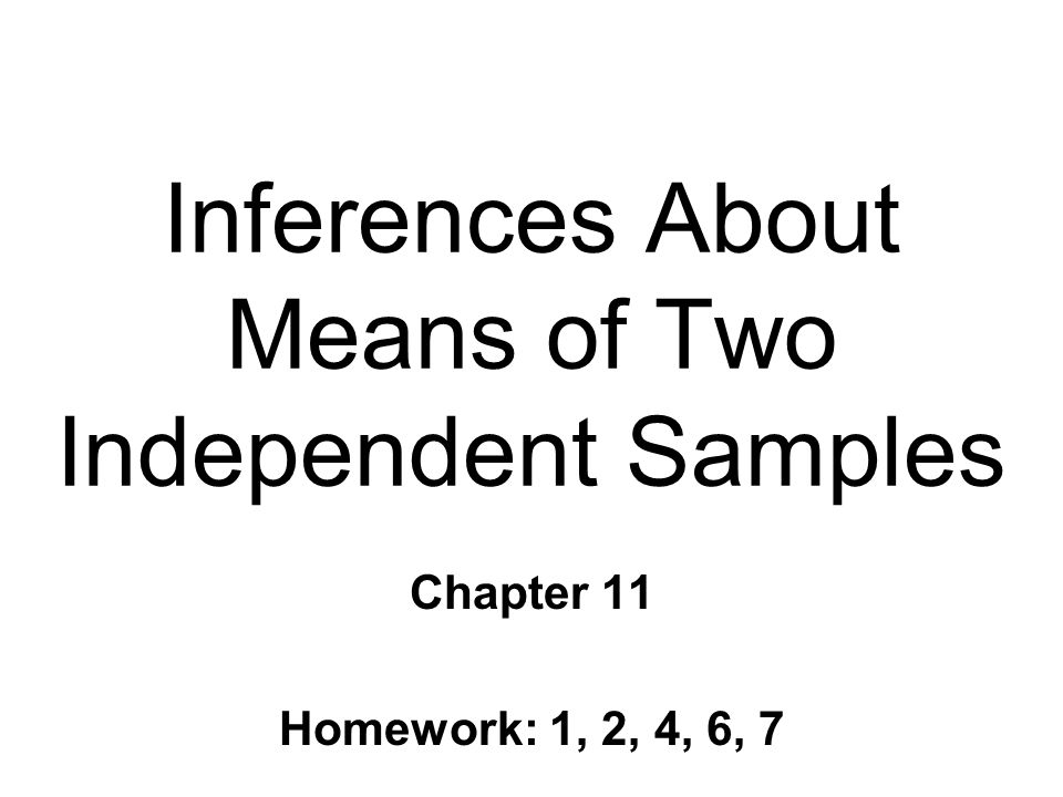 Inferences About Means of Two Independent Samples Chapter 11 Homework: 1, 2, 4, 6, 7