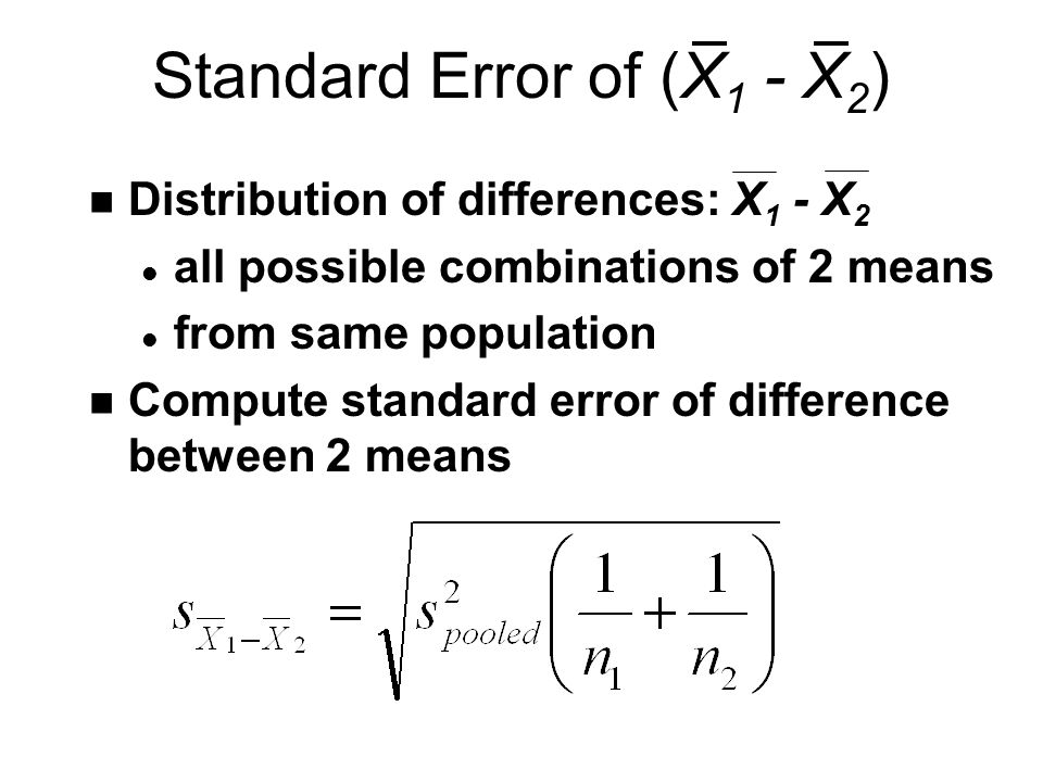 Standard Error of (X 1 - X 2 ) n Distribution of differences: X 1 - X 2 l all possible combinations of 2 means l from same population n Compute standard error of difference between 2 means