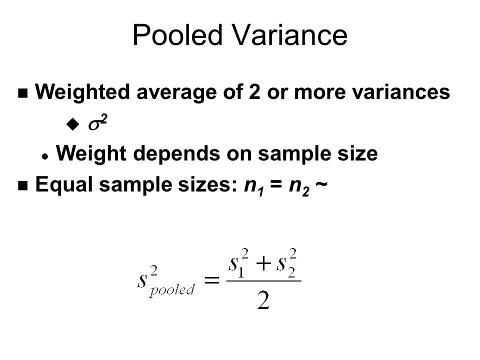 Pooled Variance n Weighted average of 2 or more variances   2 l Weight depends on sample size n Equal sample sizes: n 1 = n 2 ~