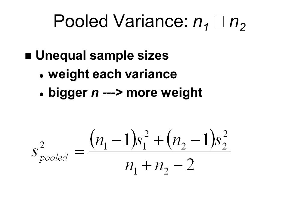 Pooled Variance: n 1  n 2 n Unequal sample sizes l weight each variance l bigger n ---> more weight