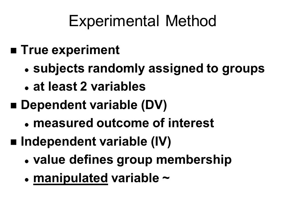 Experimental Method n True experiment l subjects randomly assigned to groups l at least 2 variables n Dependent variable (DV) l measured outcome of interest n Independent variable (IV) l value defines group membership l manipulated variable ~