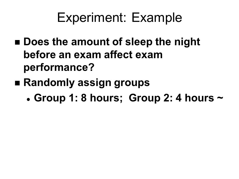Experiment: Example n Does the amount of sleep the night before an exam affect exam performance.