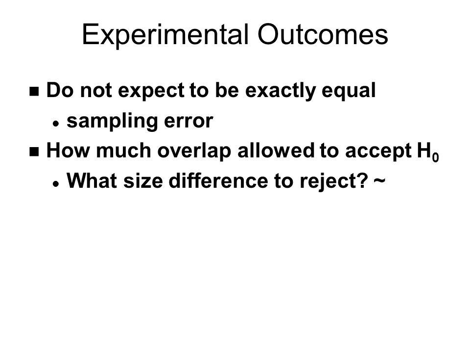 Experimental Outcomes n Do not expect to be exactly equal l sampling error n How much overlap allowed to accept H 0 l What size difference to reject.
