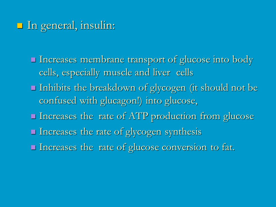 In general, insulin: In general, insulin: Increases membrane transport of glucose into body cells, especially muscle and liver cells Increases membrane transport of glucose into body cells, especially muscle and liver cells Inhibits the breakdown of glycogen (it should not be confused with glucagon!) into glucose, Inhibits the breakdown of glycogen (it should not be confused with glucagon!) into glucose, Increases the rate of ATP production from glucose Increases the rate of ATP production from glucose Increases the rate of glycogen synthesis Increases the rate of glycogen synthesis Increases the rate of glucose conversion to fat.