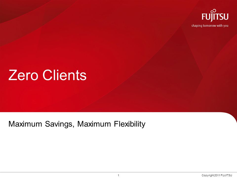 1Copyright 2011 FUJITSU Zero Clients Maximum Savings, Maximum Flexibility