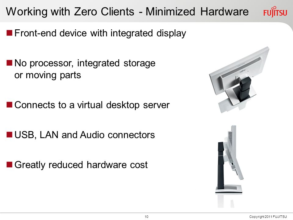 10Copyright 2011 FUJITSU Working with Zero Clients - Minimized Hardware Front-end device with integrated display No processor, integrated storage or moving parts Connects to a virtual desktop server USB, LAN and Audio connectors Greatly reduced hardware cost