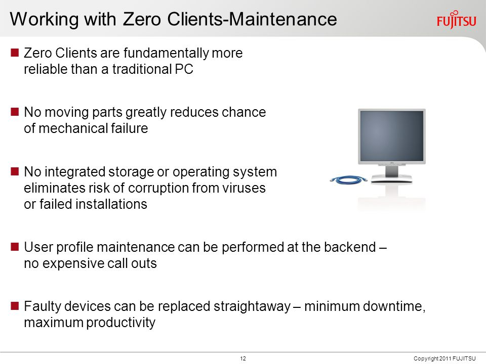 12Copyright 2011 FUJITSU Working with Zero Clients-Maintenance Zero Clients are fundamentally more reliable than a traditional PC No moving parts greatly reduces chance of mechanical failure No integrated storage or operating system eliminates risk of corruption from viruses or failed installations User profile maintenance can be performed at the backend – no expensive call outs Faulty devices can be replaced straightaway – minimum downtime, maximum productivity