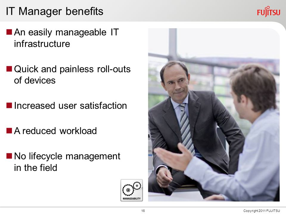 16Copyright 2011 FUJITSU IT Manager benefits An easily manageable IT infrastructure Quick and painless roll-outs of devices Increased user satisfaction A reduced workload No lifecycle management in the field
