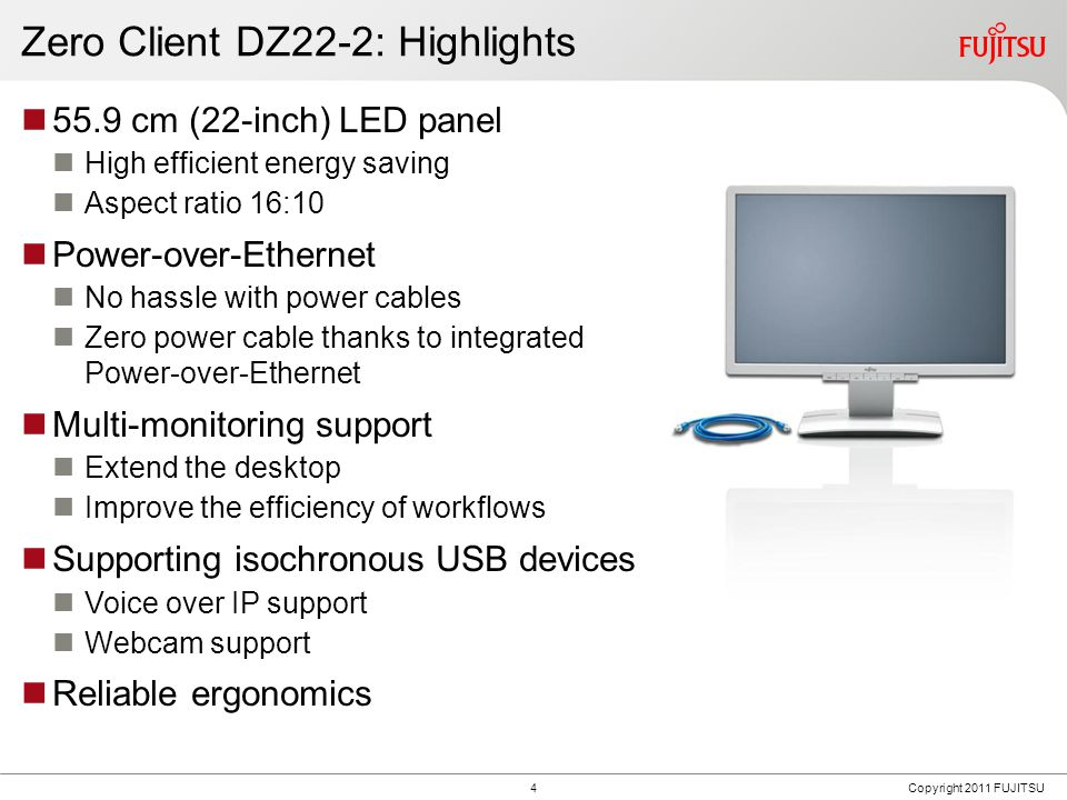 4Copyright 2011 FUJITSU Zero Client DZ22-2: Highlights 55.9 cm (22-inch) LED panel High efficient energy saving Aspect ratio 16:10 Power-over-Ethernet No hassle with power cables Zero power cable thanks to integrated Power-over-Ethernet Multi-monitoring support Extend the desktop Improve the efficiency of workflows Supporting isochronous USB devices Voice over IP support Webcam support Reliable ergonomics