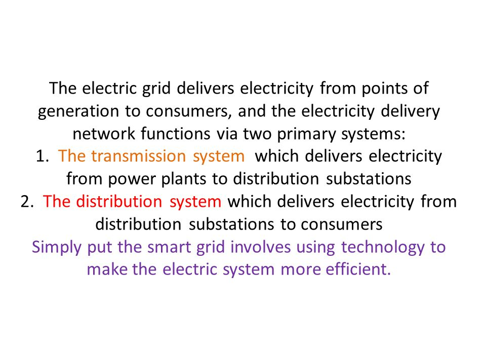 The electric grid delivers electricity from points of generation to consumers, and the electricity delivery network functions via two primary systems: 1.