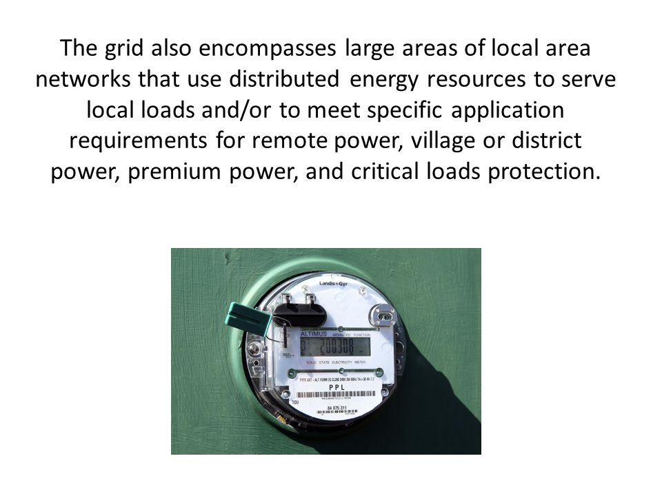 The grid also encompasses large areas of local area networks that use distributed energy resources to serve local loads and/or to meet specific application requirements for remote power, village or district power, premium power, and critical loads protection.