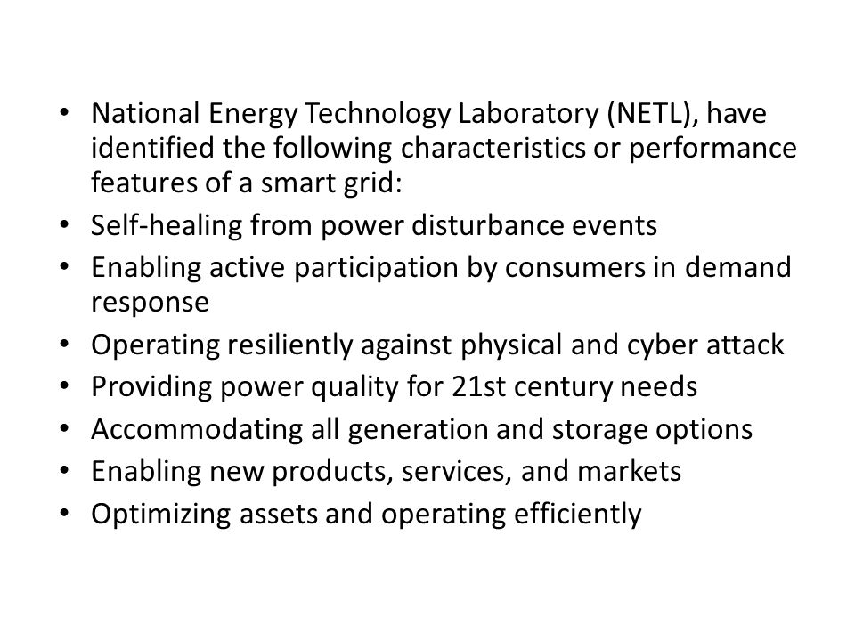 National Energy Technology Laboratory (NETL), have identified the following characteristics or performance features of a smart grid: Self-healing from power disturbance events Enabling active participation by consumers in demand response Operating resiliently against physical and cyber attack Providing power quality for 21st century needs Accommodating all generation and storage options Enabling new products, services, and markets Optimizing assets and operating efficiently