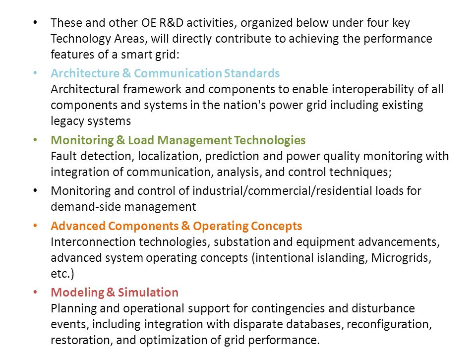These and other OE R&D activities, organized below under four key Technology Areas, will directly contribute to achieving the performance features of a smart grid: Architecture & Communication Standards Architectural framework and components to enable interoperability of all components and systems in the nation s power grid including existing legacy systems Monitoring & Load Management Technologies Fault detection, localization, prediction and power quality monitoring with integration of communication, analysis, and control techniques; Monitoring and control of industrial/commercial/residential loads for demand-side management Advanced Components & Operating Concepts Interconnection technologies, substation and equipment advancements, advanced system operating concepts (intentional islanding, Microgrids, etc.) Modeling & Simulation Planning and operational support for contingencies and disturbance events, including integration with disparate databases, reconfiguration, restoration, and optimization of grid performance.