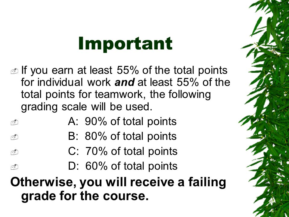 Important  If you earn at least 55% of the total points for individual work and at least 55% of the total points for teamwork, the following grading scale will be used.