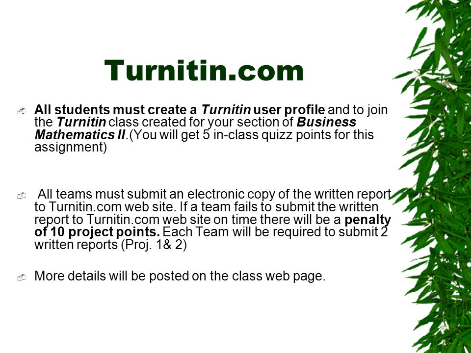 Turnitin.com  All students must create a Turnitin user profile and to join the Turnitin class created for your section of Business Mathematics II.(You will get 5 in-class quizz points for this assignment)  All teams must submit an electronic copy of the written report to Turnitin.com web site.