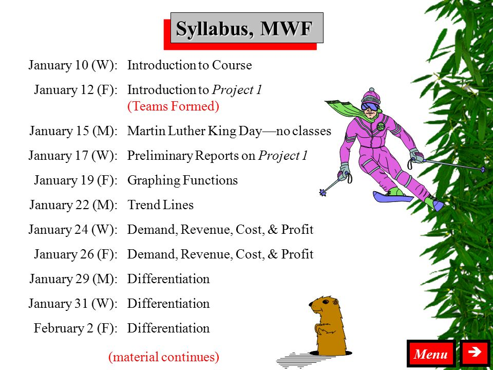 Syllabus MWF Syllabus, MWF  Menu January 10 (W): January 12 (F): January 15 (M): January 17 (W): January 19 (F): January 22 (M): January 24 (W): January 26 (F): January 29 (M): January 31 (W): February 2 (F): Introduction to Course Introduction to Project 1 (Teams Formed) Martin Luther King Day—no classes Preliminary Reports on Project 1 Graphing Functions Trend Lines Demand, Revenue, Cost, & Profit Differentiation (material continues)